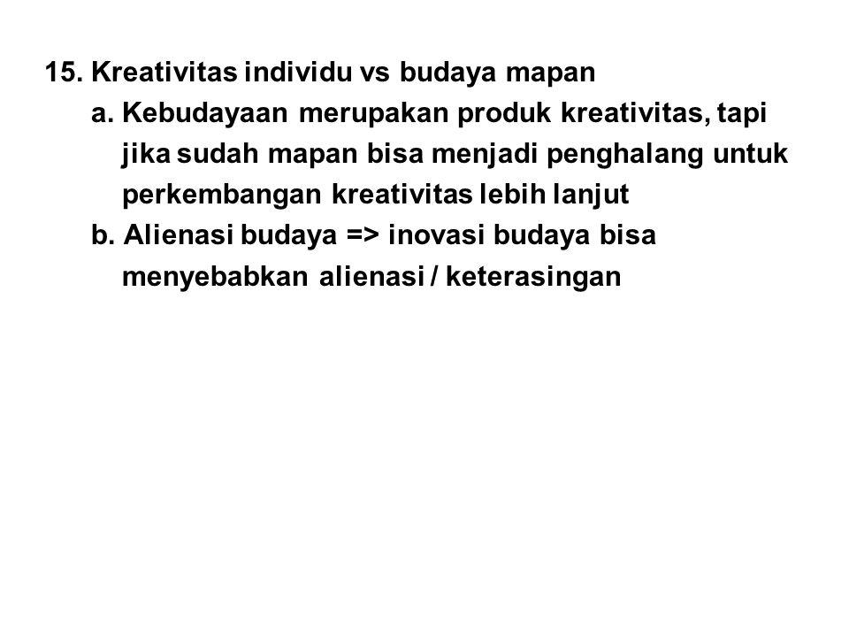 15. Kreativitas individu vs budaya mapan a. Kebudayaan merupakan produk kreativitas, tapi jika sudah mapan bisa menjadi penghalang untuk perkembangan