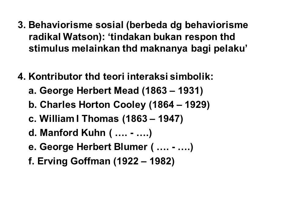 3. Behaviorisme sosial (berbeda dg behaviorisme radikal Watson): 'tindakan bukan respon thd stimulus melainkan thd maknanya bagi pelaku' 4. Kontributo