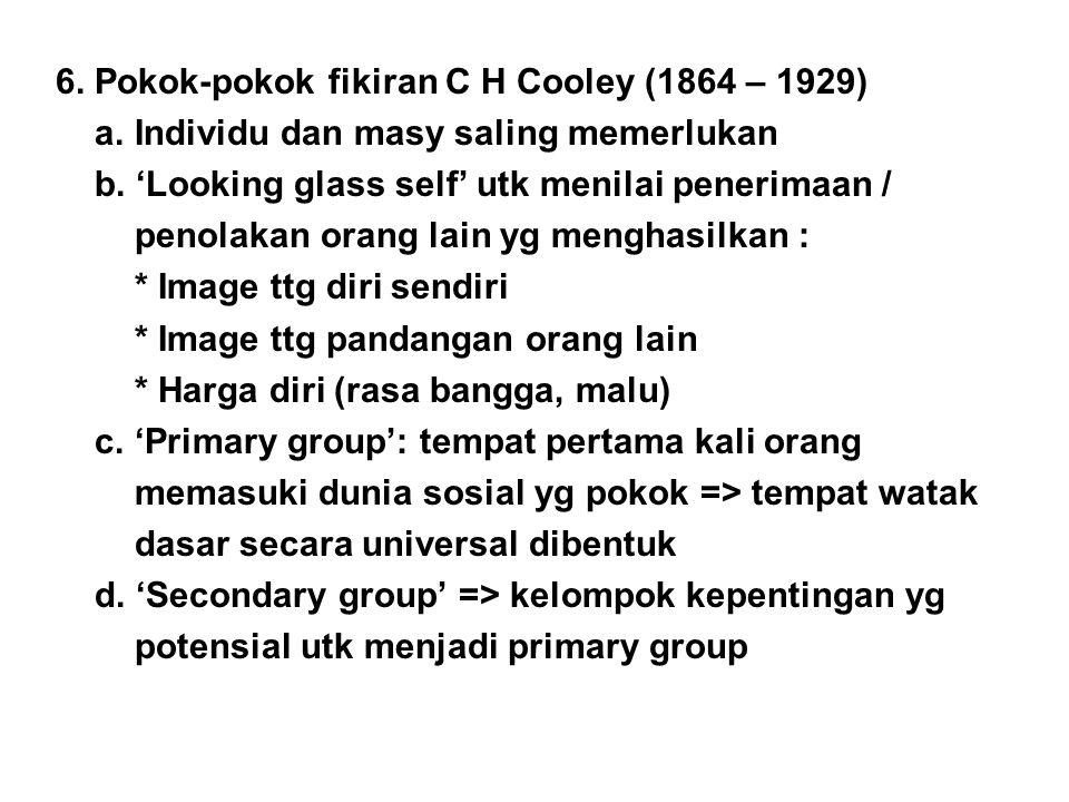 6. Pokok-pokok fikiran C H Cooley (1864 – 1929) a. Individu dan masy saling memerlukan b. 'Looking glass self' utk menilai penerimaan / penolakan oran