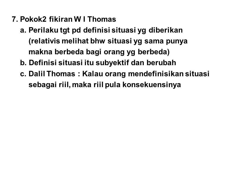 7. Pokok2 fikiran W I Thomas a. Perilaku tgt pd definisi situasi yg diberikan (relativis melihat bhw situasi yg sama punya makna berbeda bagi orang yg