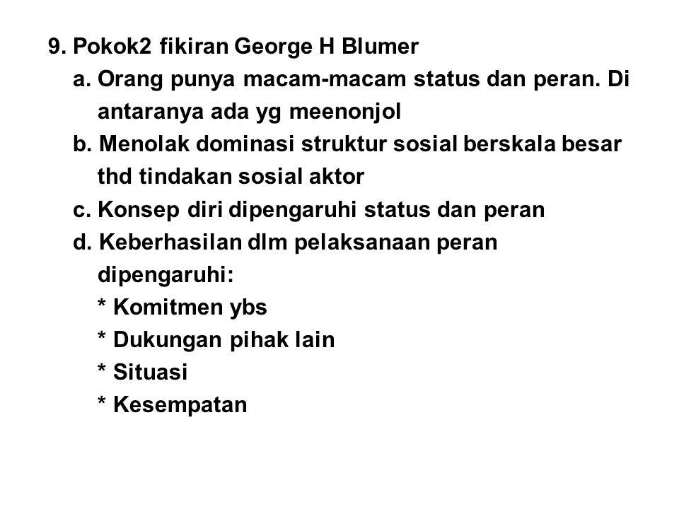 9. Pokok2 fikiran George H Blumer a. Orang punya macam-macam status dan peran. Di antaranya ada yg meenonjol b. Menolak dominasi struktur sosial bersk