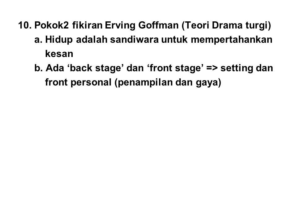 10. Pokok2 fikiran Erving Goffman (Teori Drama turgi) a. Hidup adalah sandiwara untuk mempertahankan kesan b. Ada 'back stage' dan 'front stage' => se