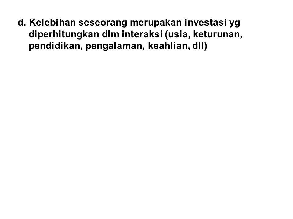 d. Kelebihan seseorang merupakan investasi yg diperhitungkan dlm interaksi (usia, keturunan, pendidikan, pengalaman, keahlian, dll)