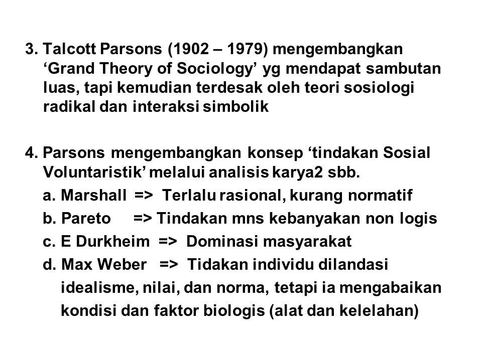 3. Talcott Parsons (1902 – 1979) mengembangkan 'Grand Theory of Sociology' yg mendapat sambutan luas, tapi kemudian terdesak oleh teori sosiologi radi