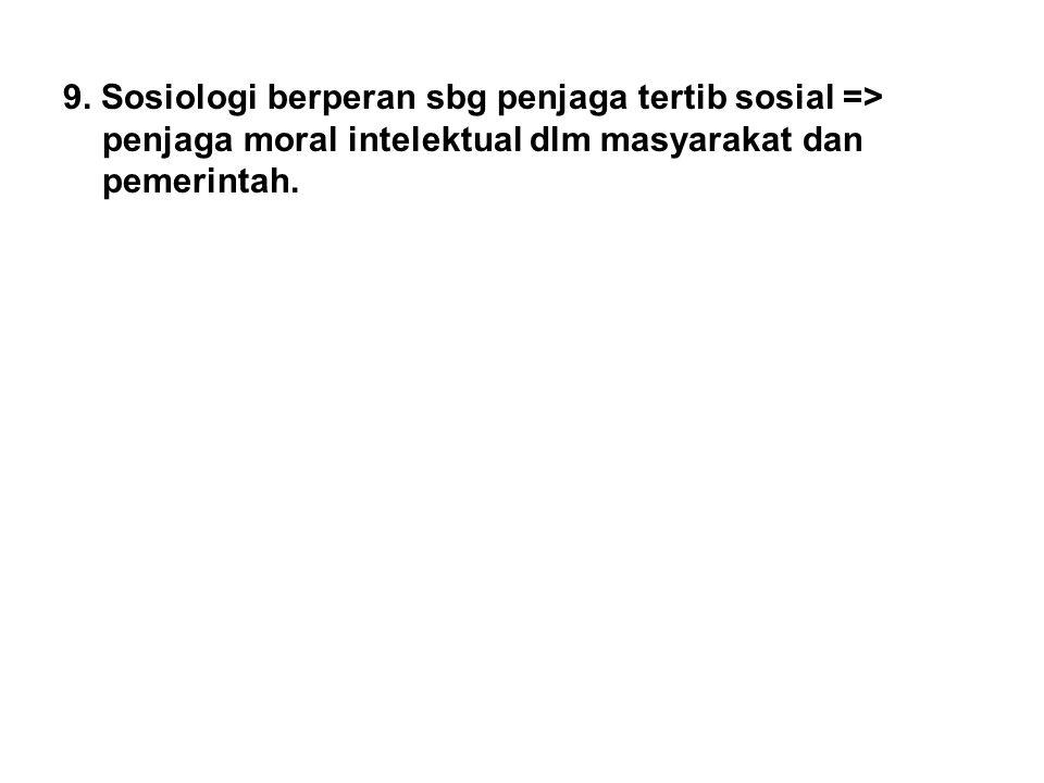 9. Sosiologi berperan sbg penjaga tertib sosial => penjaga moral intelektual dlm masyarakat dan pemerintah.