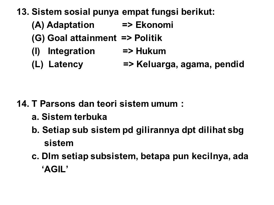 13. Sistem sosial punya empat fungsi berikut: (A) Adaptation => Ekonomi (G) Goal attainment => Politik (I) Integration => Hukum (L) Latency => Keluarg