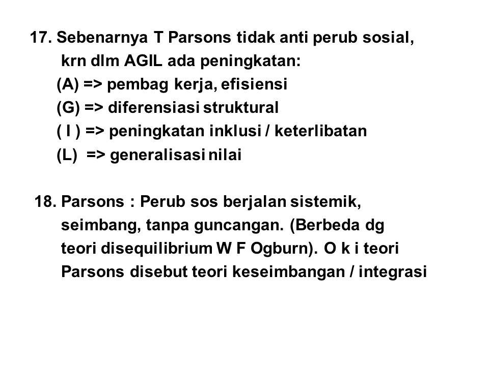 17. Sebenarnya T Parsons tidak anti perub sosial, krn dlm AGIL ada peningkatan: (A) => pembag kerja, efisiensi (G) => diferensiasi struktural ( I ) =>