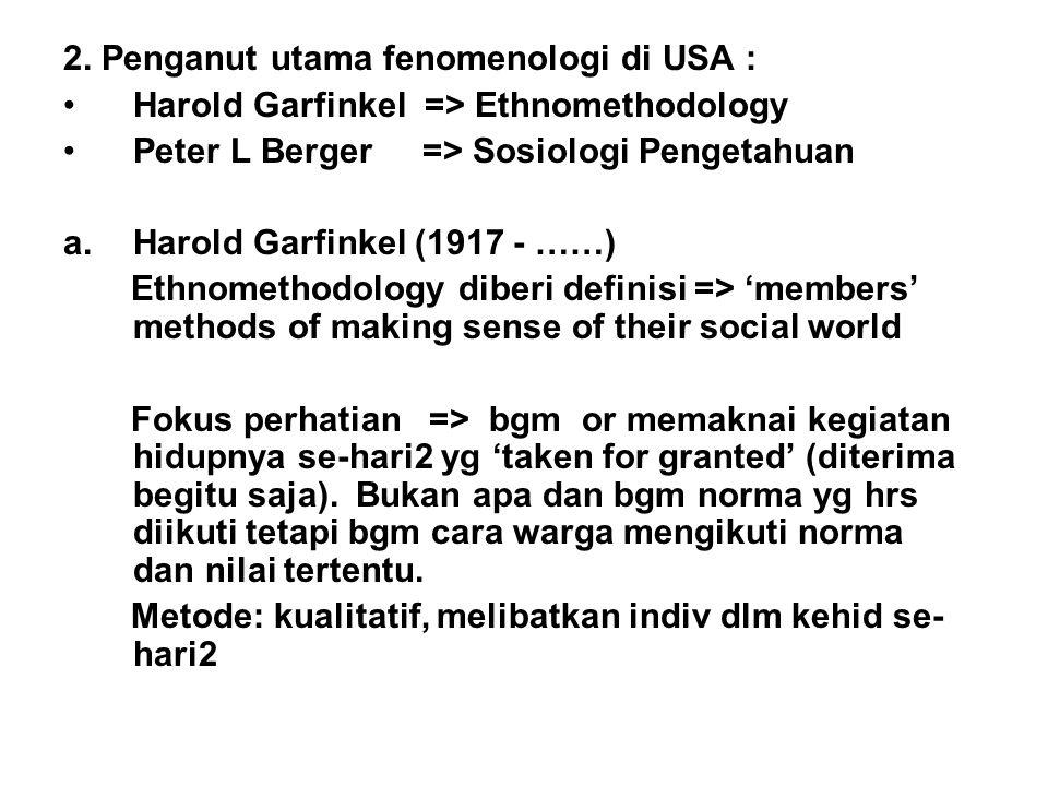 2. Penganut utama fenomenologi di USA : Harold Garfinkel => Ethnomethodology Peter L Berger => Sosiologi Pengetahuan a.Harold Garfinkel (1917 - ……) Et