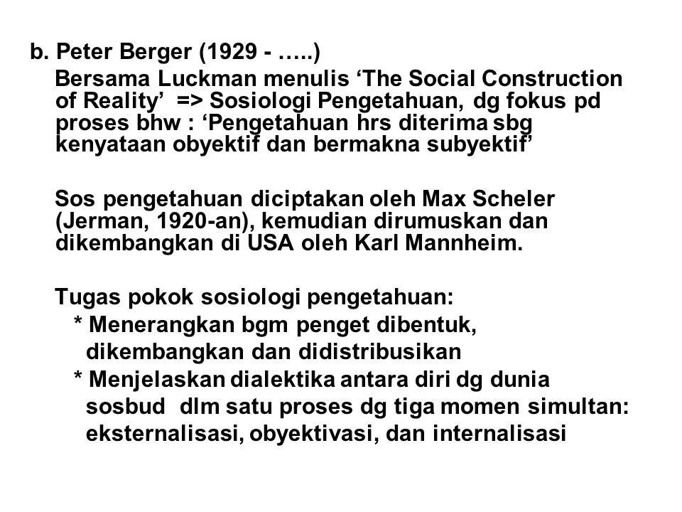 b. Peter Berger (1929 - …..) Bersama Luckman menulis 'The Social Construction of Reality' => Sosiologi Pengetahuan, dg fokus pd proses bhw : 'Pengetah