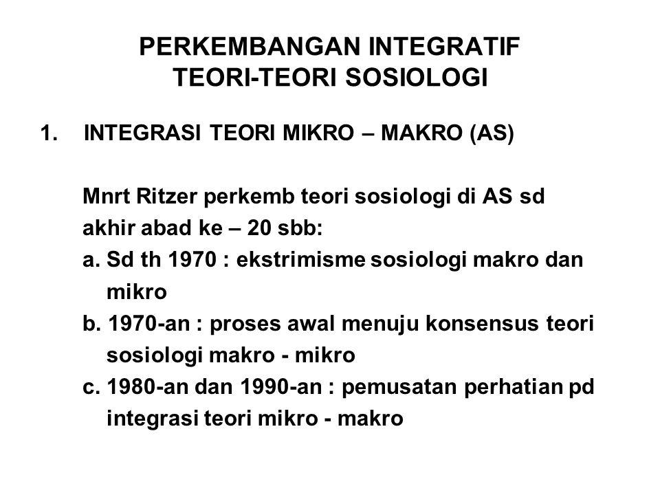 PERKEMBANGAN INTEGRATIF TEORI-TEORI SOSIOLOGI 1.INTEGRASI TEORI MIKRO – MAKRO (AS) Mnrt Ritzer perkemb teori sosiologi di AS sd akhir abad ke – 20 sbb