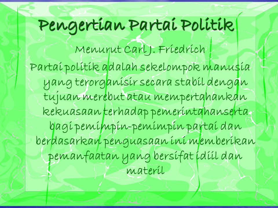 Pengertian Partai Politik Menurut Carl J. Friedrich Partai politik adalah sekelompok manusia yang terorganisir secara stabil dengan tujuan merebut ata