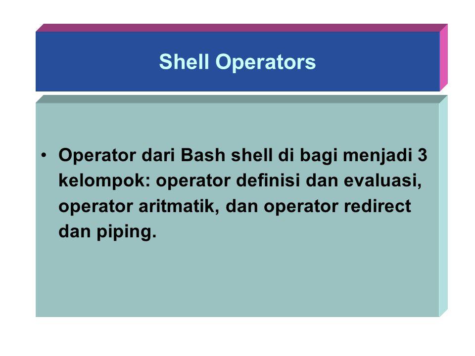 Shell Operators Operator dari Bash shell di bagi menjadi 3 kelompok: operator definisi dan evaluasi, operator aritmatik, dan operator redirect dan pip
