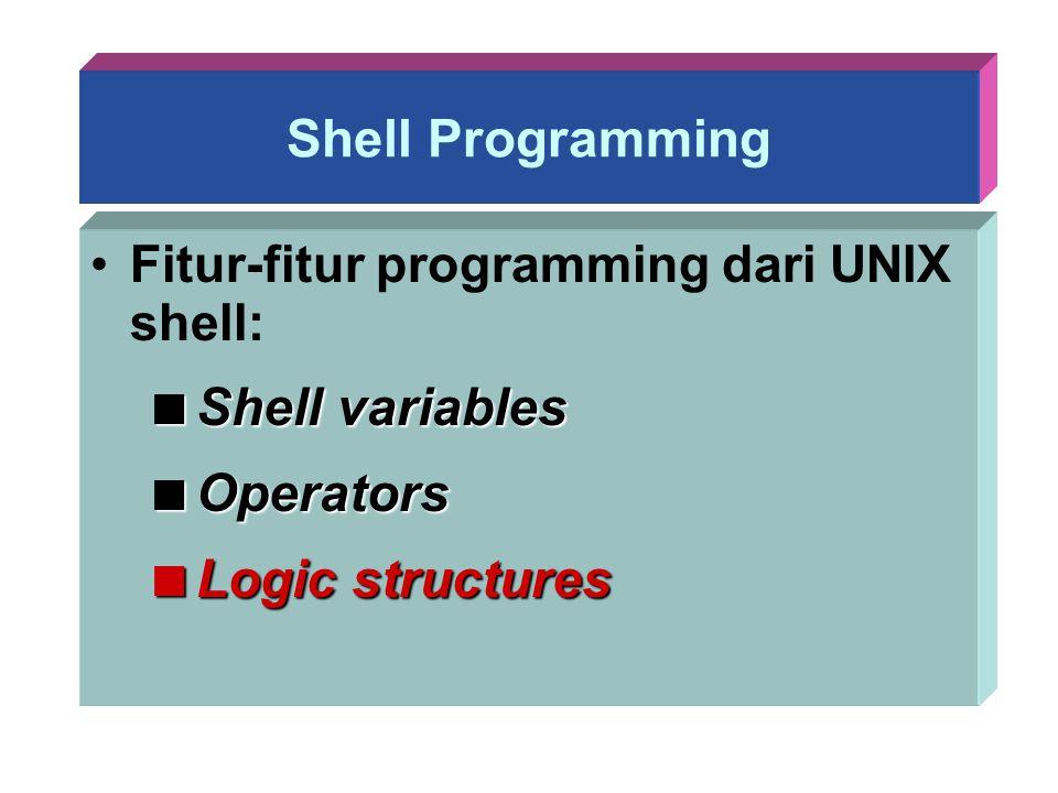 Shell Programming Fitur-fitur programming dari UNIX shell:  Shell variables  Operators  Logic structures