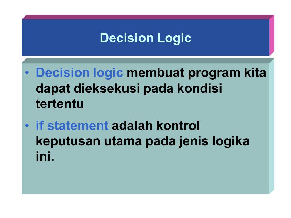 Decision Logic Decision logic membuat program kita dapat dieksekusi pada kondisi tertentu if statement adalah kontrol keputusan utama pada jenis logik