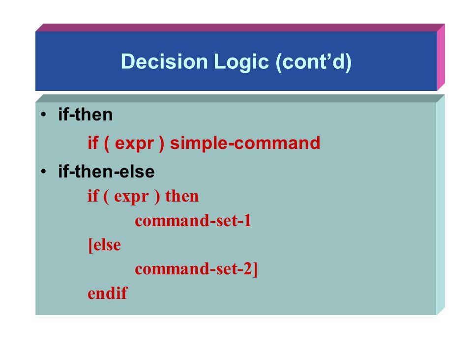 Decision Logic (cont'd) if-then if ( expr ) simple-command if-then-else if ( expr ) then command-set-1 [else command-set-2] endif