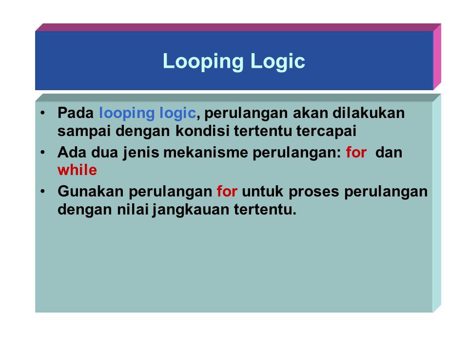 Looping Logic Pada looping logic, perulangan akan dilakukan sampai dengan kondisi tertentu tercapai Ada dua jenis mekanisme perulangan: for dan while