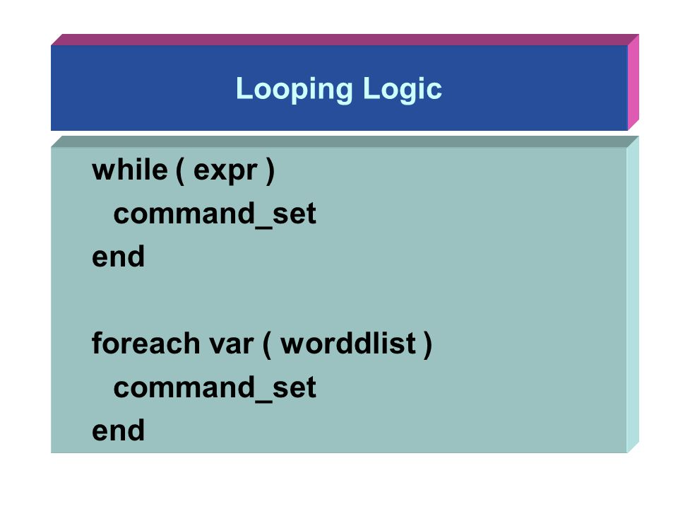 Looping Logic while ( expr ) command_set end foreach var ( worddlist ) command_set end