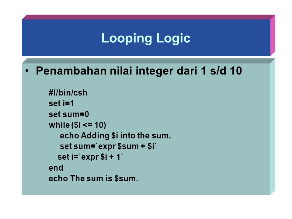 Looping Logic Penambahan nilai integer dari 1 s/d 10 #!/bin/csh set i=1 set sum=0 while ($i <= 10) echo Adding $i into the sum. set sum=`expr $sum + $