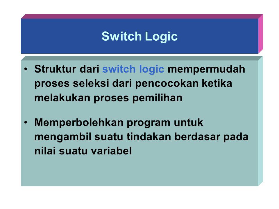 Switch Logic Struktur dari switch logic mempermudah proses seleksi dari pencocokan ketika melakukan proses pemilihan Memperbolehkan program untuk meng