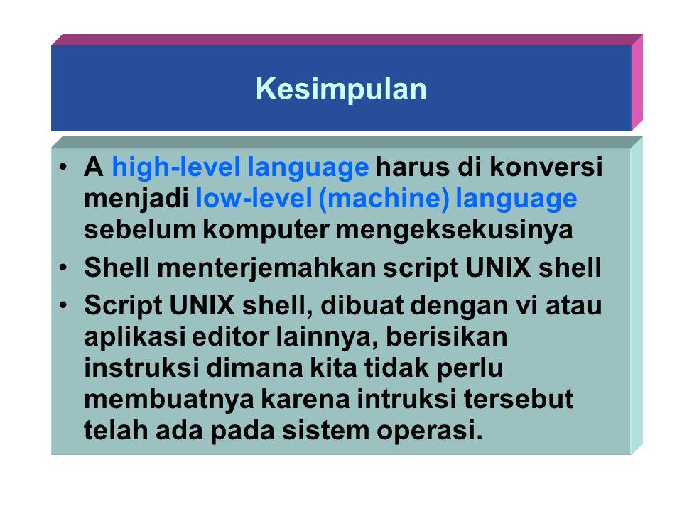 Kesimpulan A high-level language harus di konversi menjadi low-level (machine) language sebelum komputer mengeksekusinya Shell menterjemahkan script U