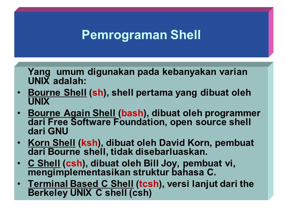 Pemrograman Shell Yang umum digunakan pada kebanyakan varian UNIX adalah: Bourne Shell (sh), shell pertama yang dibuat oleh UNIX Bourne Again Shell (b