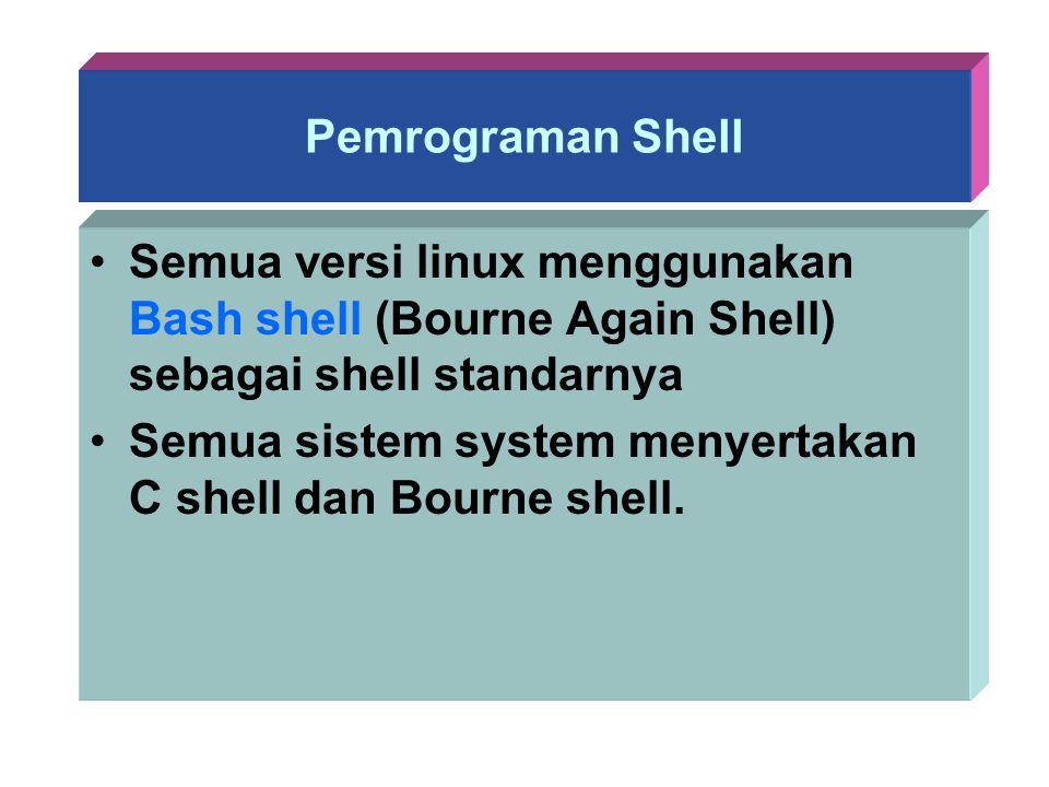 Pemrograman Shell Semua versi linux menggunakan Bash shell (Bourne Again Shell) sebagai shell standarnya Semua sistem system menyertakan C shell dan B