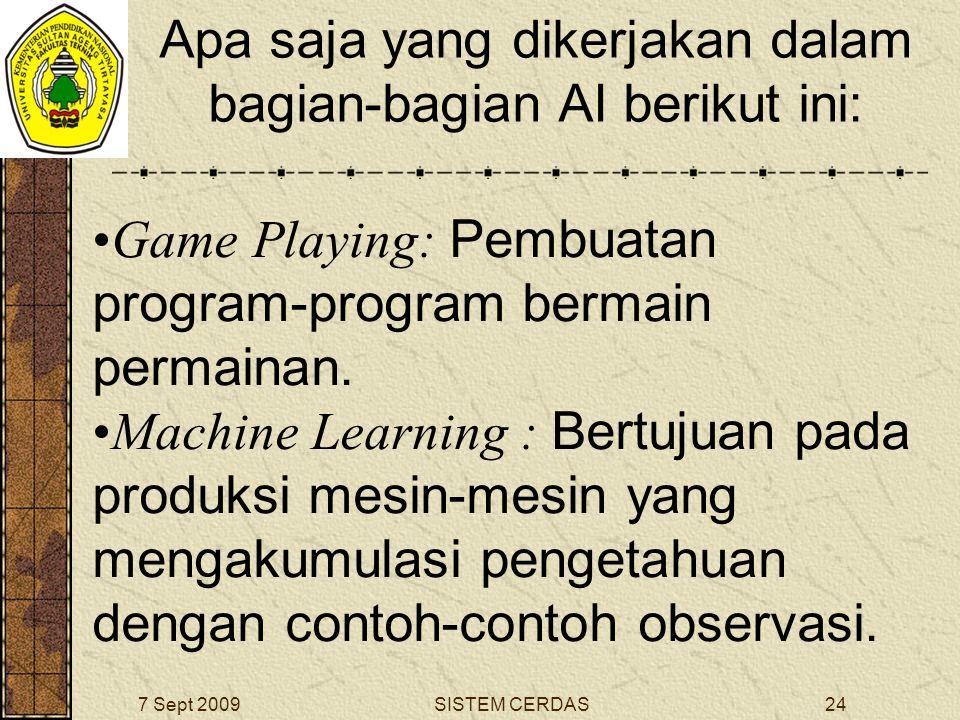 23SISTEM CERDAS7 Sept 2009 Apa saja yang dikerjakan dalam bagian-bagian AI berikut ini: General Problem Solving : Bertujuan pada pemecahan kelas-kelas dari masalah-masalah yang ditekankan dalam sebuah bahasa formal.