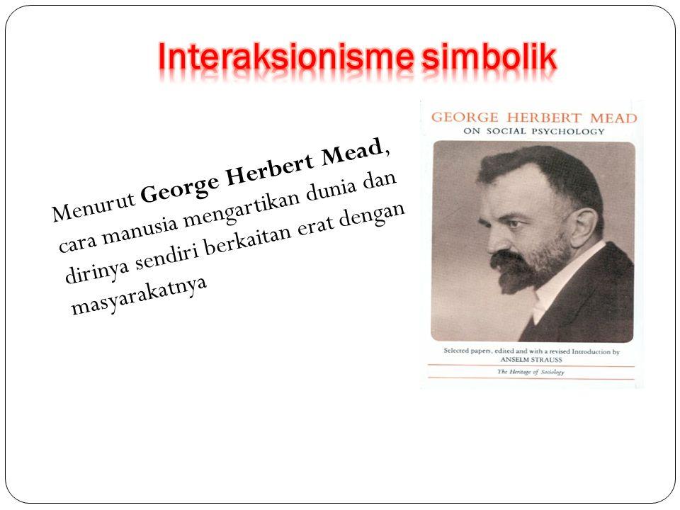 Menurut George Herbert Mead, cara manusia mengartikan dunia dan dirinya sendiri berkaitan erat dengan masyarakatnya