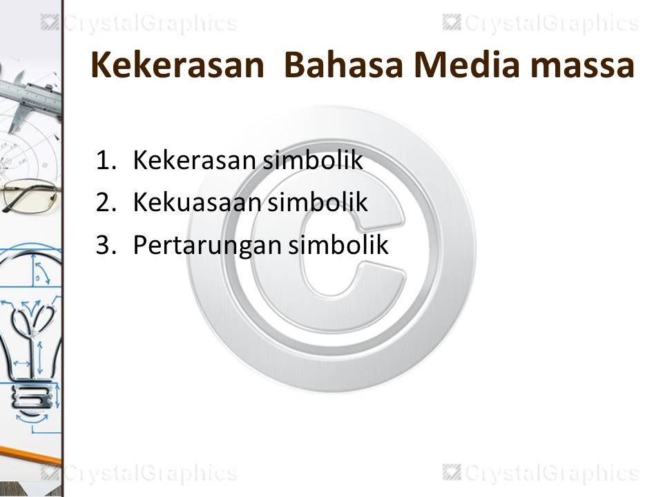 Kekerasan Bahasa Media massa 1.Kekerasan simbolik 2.Kekuasaan simbolik 3.Pertarungan simbolik