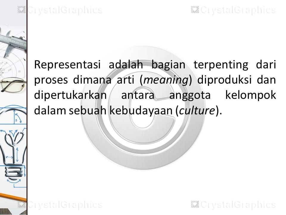 Representasi adalah bagian terpenting dari proses dimana arti (meaning) diproduksi dan dipertukarkan antara anggota kelompok dalam sebuah kebudayaan (