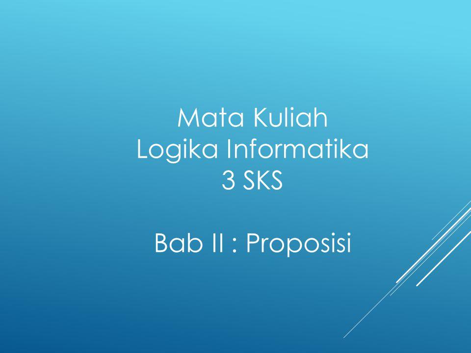 Mata Kuliah Logika Informatika 3 SKS Bab II : Proposisi