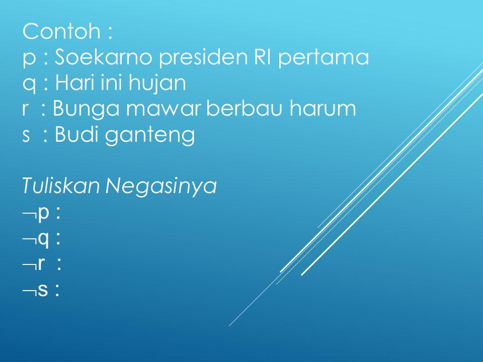Contoh : p : Soekarno presiden RI pertama q : Hari ini hujan r : Bunga mawar berbau harum s : Budi ganteng Tuliskan Negasinya  p :  q :  r :  s :