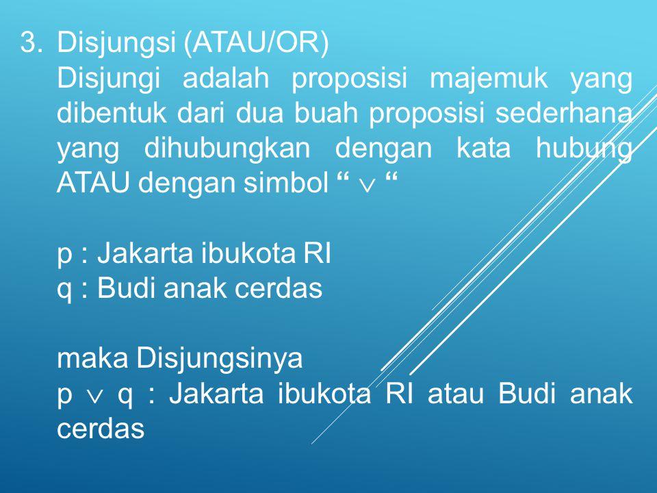 3.Disjungsi (ATAU/OR) Disjungi adalah proposisi majemuk yang dibentuk dari dua buah proposisi sederhana yang dihubungkan dengan kata hubung ATAU denga