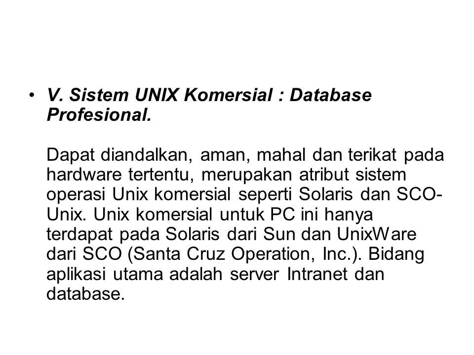 V. Sistem UNIX Komersial : Database Profesional. Dapat diandalkan, aman, mahal dan terikat pada hardware tertentu, merupakan atribut sistem operasi Un
