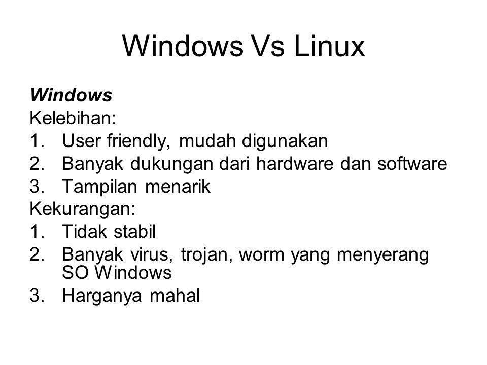 Windows Vs Linux Windows Kelebihan: 1.User friendly, mudah digunakan 2.Banyak dukungan dari hardware dan software 3.Tampilan menarik Kekurangan: 1.Tid