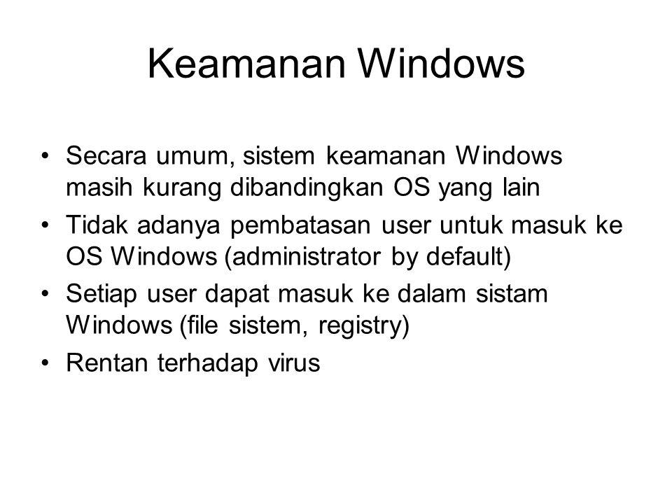 Secara umum, sistem keamanan Windows masih kurang dibandingkan OS yang lain Tidak adanya pembatasan user untuk masuk ke OS Windows (administrator by d