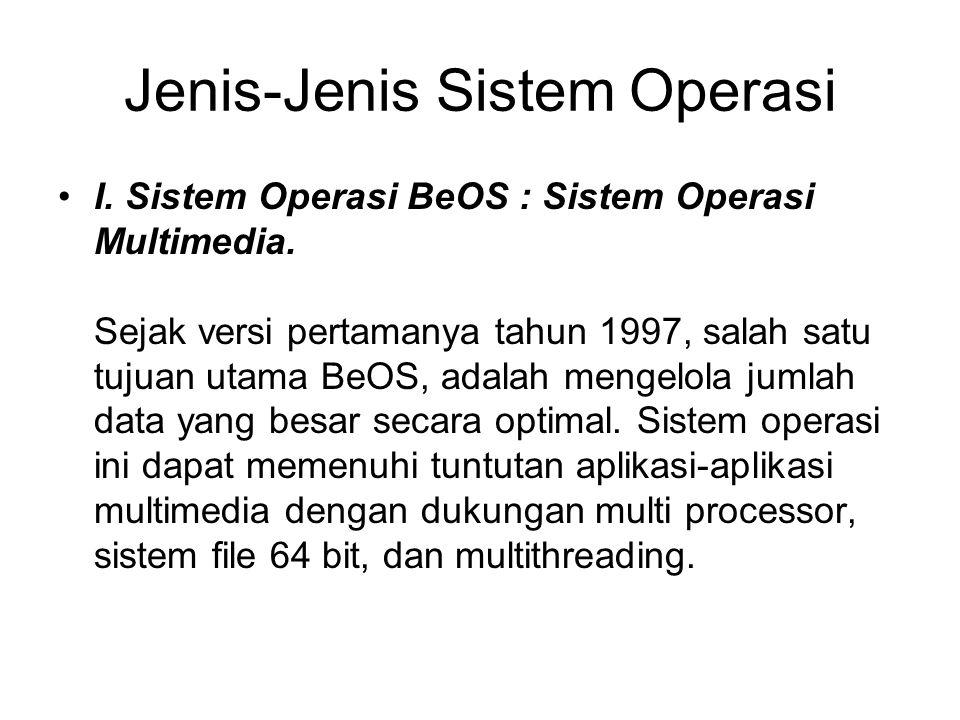 Jenis-Jenis Sistem Operasi I. Sistem Operasi BeOS : Sistem Operasi Multimedia. Sejak versi pertamanya tahun 1997, salah satu tujuan utama BeOS, adalah