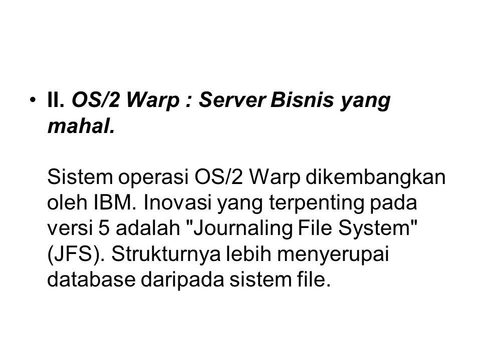 II. OS/2 Warp : Server Bisnis yang mahal. Sistem operasi OS/2 Warp dikembangkan oleh IBM. Inovasi yang terpenting pada versi 5 adalah