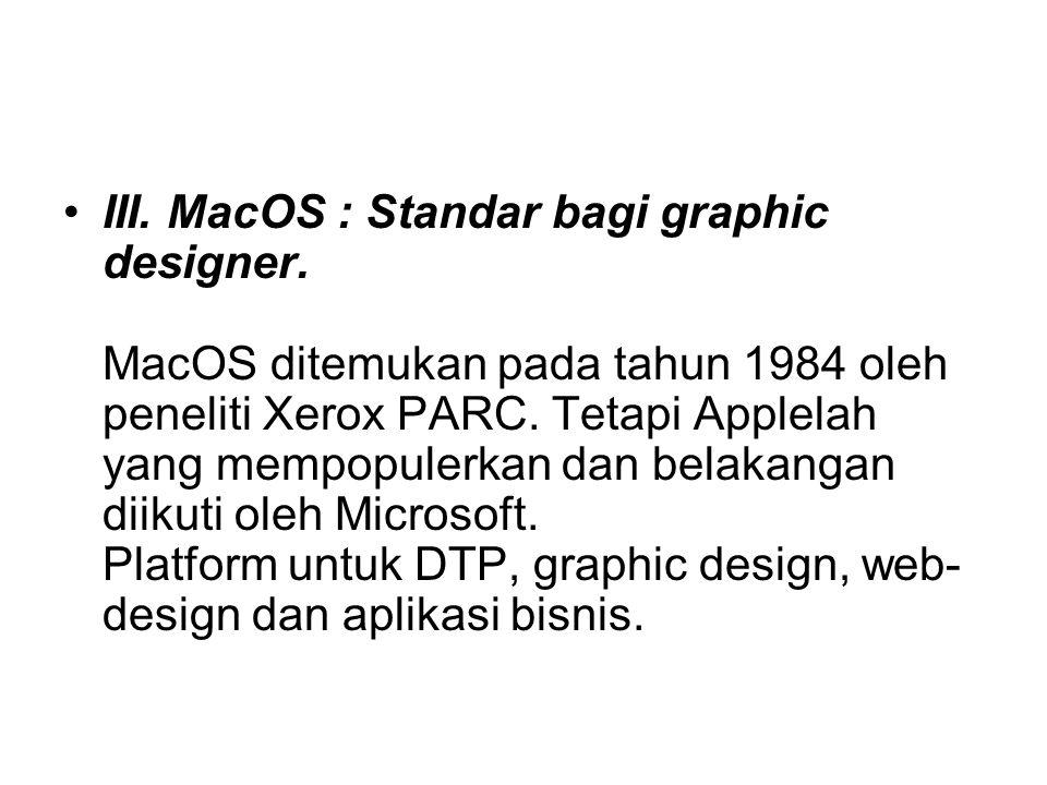 III. MacOS : Standar bagi graphic designer. MacOS ditemukan pada tahun 1984 oleh peneliti Xerox PARC. Tetapi Applelah yang mempopulerkan dan belakanga