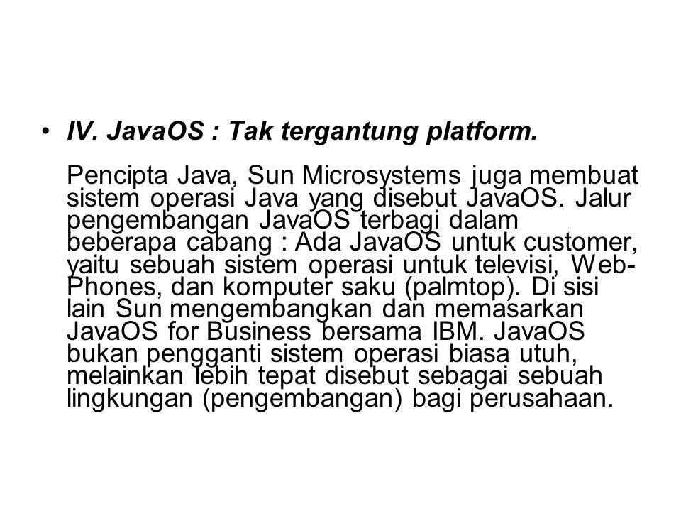 IV. JavaOS : Tak tergantung platform. Pencipta Java, Sun Microsystems juga membuat sistem operasi Java yang disebut JavaOS. Jalur pengembangan JavaOS