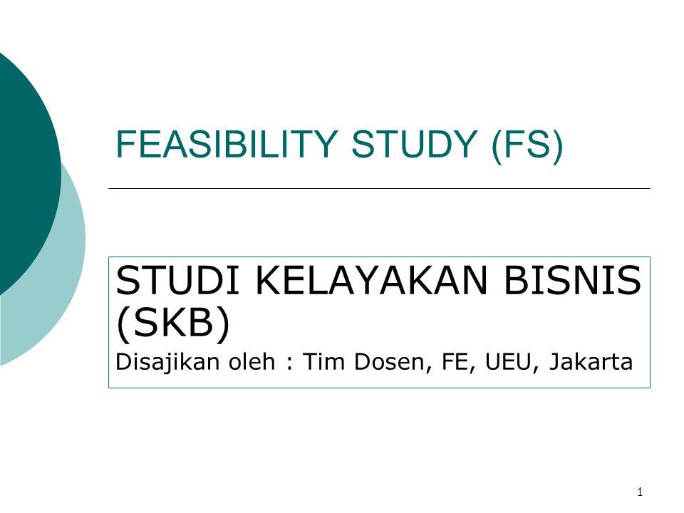 1 FEASIBILITY STUDY (FS) STUDI KELAYAKAN BISNIS (SKB) Disajikan oleh : Tim Dosen, FE, UEU, Jakarta