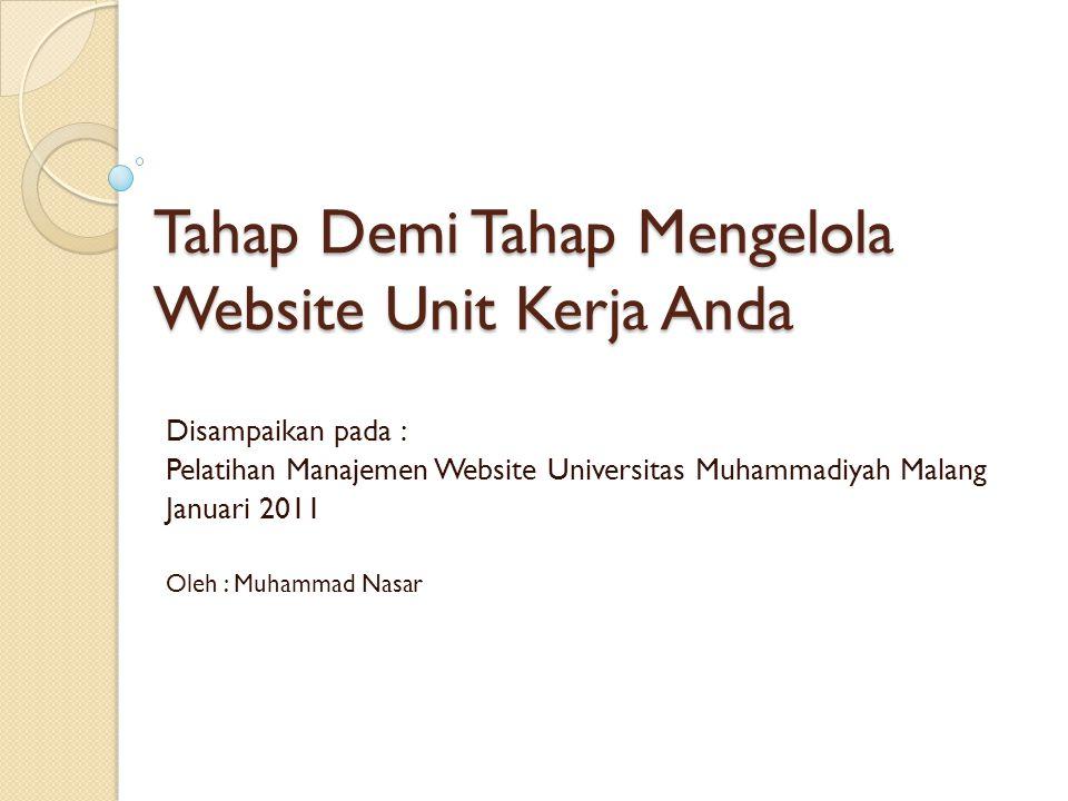 Tahap Demi Tahap Mengelola Website Unit Kerja Anda Disampaikan pada : Pelatihan Manajemen Website Universitas Muhammadiyah Malang Januari 2011 Oleh :