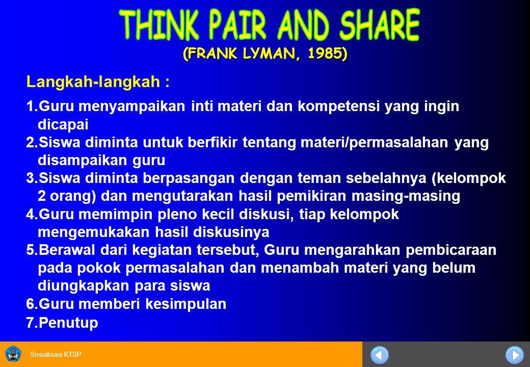 Sosialisasi KTSP (FRANK LYMAN, 1985) Langkah-langkah : 1.Guru menyampaikan inti materi dan kompetensi yang ingin dicapai 2.Siswa diminta untuk berfikir tentang materi/permasalahan yang disampaikan guru 3.Siswa diminta berpasangan dengan teman sebelahnya (kelompok 2 orang) dan mengutarakan hasil pemikiran masing-masing 4.Guru memimpin pleno kecil diskusi, tiap kelompok mengemukakan hasil diskusinya 5.Berawal dari kegiatan tersebut, Guru mengarahkan pembicaraan pada pokok permasalahan dan menambah materi yang belum diungkapkan para siswa 6.Guru memberi kesimpulan 7.Penutup