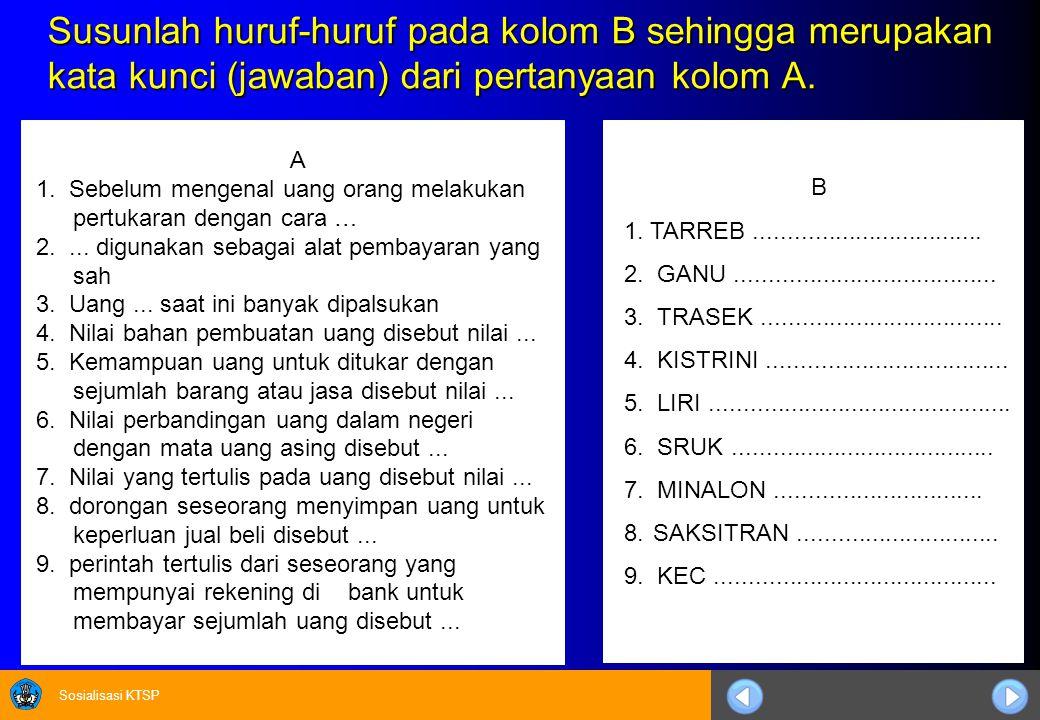 Sosialisasi KTSP Susunlah huruf-huruf pada kolom B sehingga merupakan kata kunci (jawaban) dari pertanyaan kolom A. A 1. Sebelum mengenal uang orang m