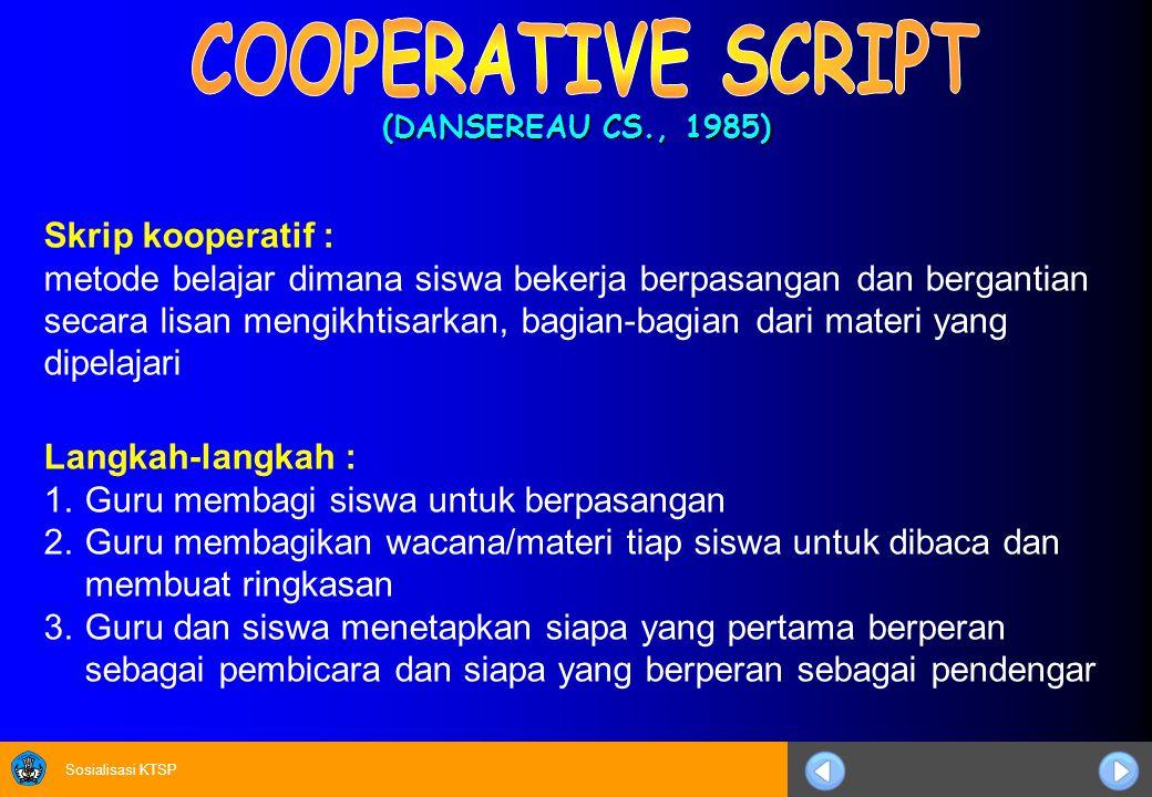 Sosialisasi KTSP (DANSEREAU CS., 1985) Langkah-langkah : 1.Guru membagi siswa untuk berpasangan 2.Guru membagikan wacana/materi tiap siswa untuk dibaca dan membuat ringkasan 3.Guru dan siswa menetapkan siapa yang pertama berperan sebagai pembicara dan siapa yang berperan sebagai pendengar Skrip kooperatif : metode belajar dimana siswa bekerja berpasangan dan bergantian secara lisan mengikhtisarkan, bagian-bagian dari materi yang dipelajari