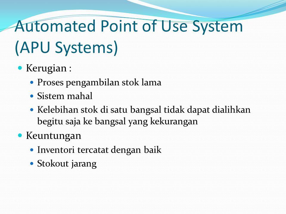 Automated Point of Use System (APU Systems) Kerugian : Proses pengambilan stok lama Sistem mahal Kelebihan stok di satu bangsal tidak dapat dialihkan