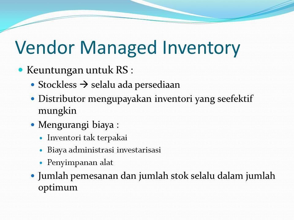 Vendor Managed Inventory Keuntungan untuk RS : Stockless  selalu ada persediaan Distributor mengupayakan inventori yang seefektif mungkin Mengurangi
