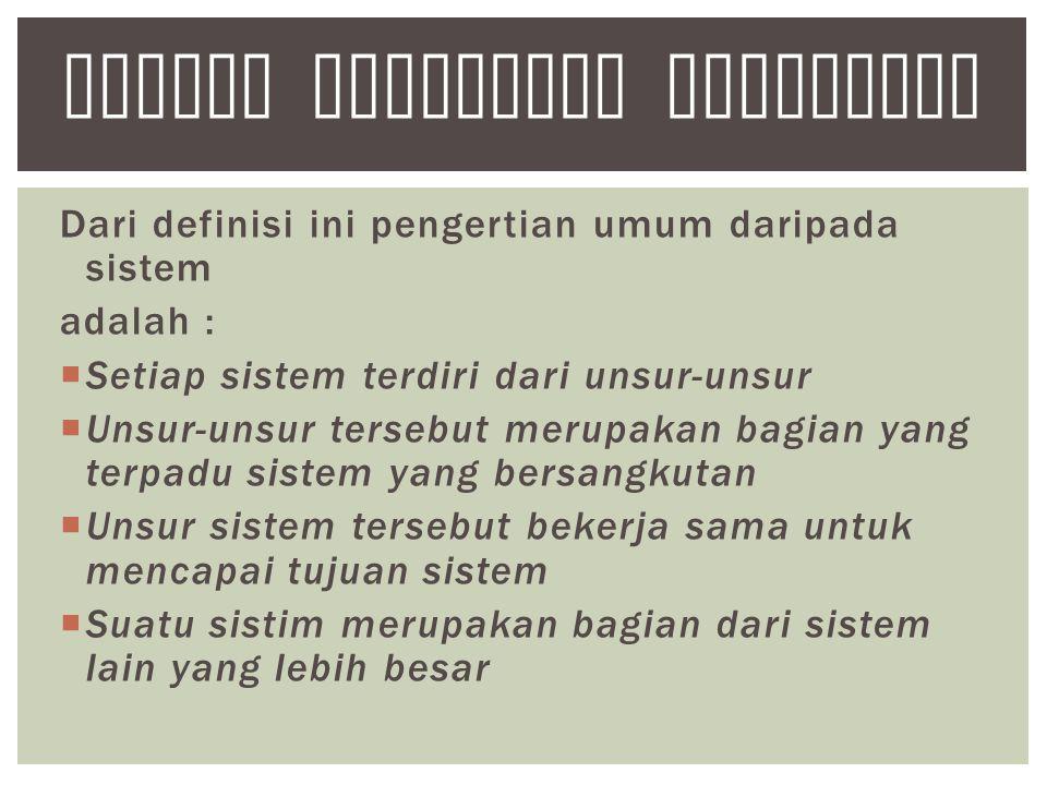 Dari definisi ini pengertian umum daripada sistem adalah :  Setiap sistem terdiri dari unsur-unsur  Unsur-unsur tersebut merupakan bagian yang terpadu sistem yang bersangkutan  Unsur sistem tersebut bekerja sama untuk mencapai tujuan sistem  Suatu sistim merupakan bagian dari sistem lain yang lebih besar SISTEM INFORMASI AKUNTANSI