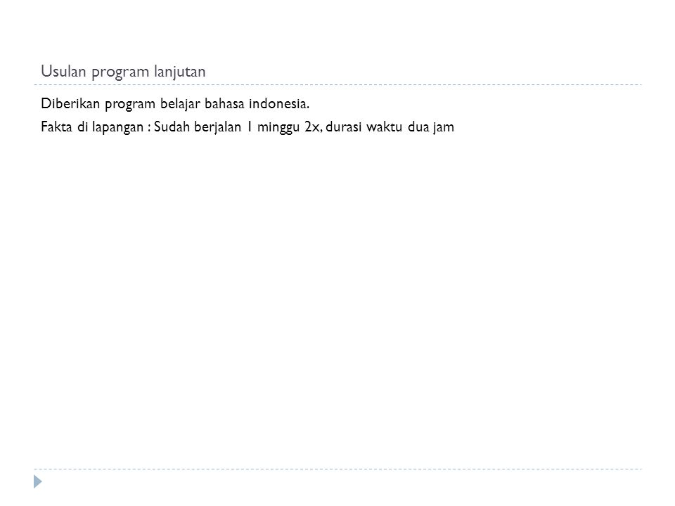 Usulan program lanjutan Diberikan program belajar bahasa indonesia. Fakta di lapangan : Sudah berjalan 1 minggu 2x, durasi waktu dua jam