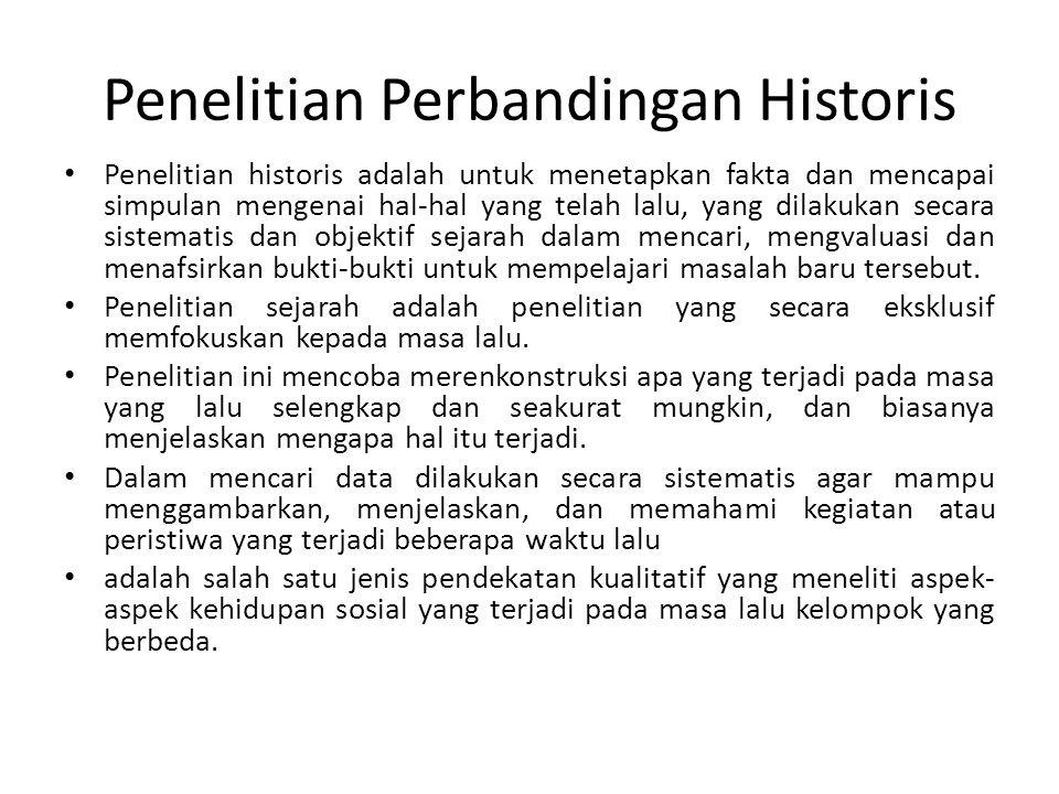 Penelitian Perbandingan Historis Penelitian historis adalah untuk menetapkan fakta dan mencapai simpulan mengenai hal-hal yang telah lalu, yang dilakukan secara sistematis dan objektif sejarah dalam mencari, mengvaluasi dan menafsirkan bukti-bukti untuk mempelajari masalah baru tersebut.